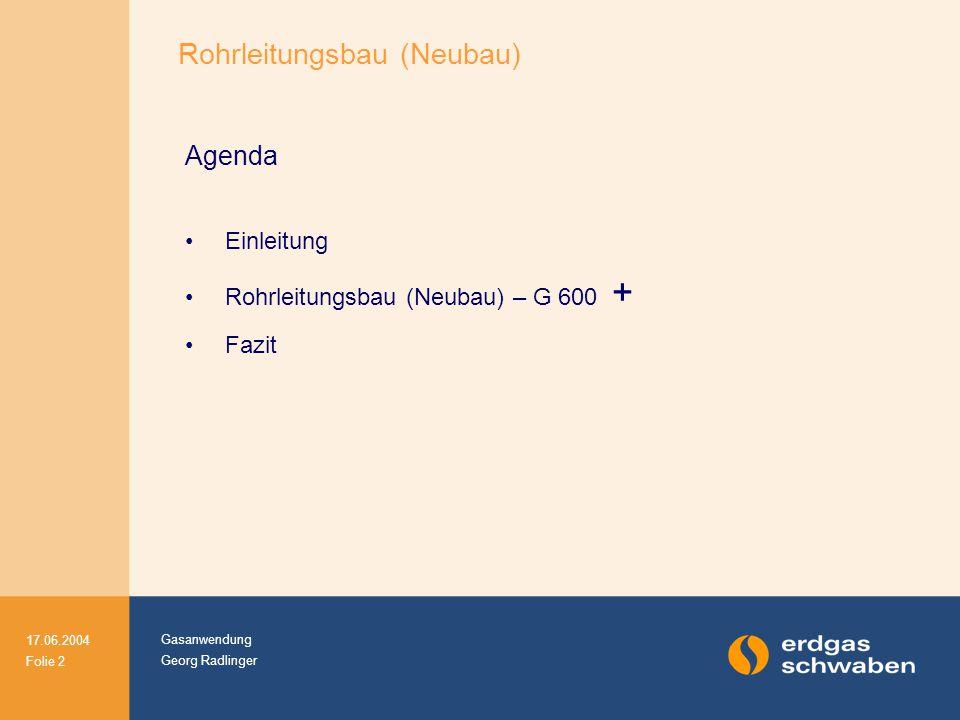 Gasanwendung Georg Radlinger 17.06.2004 Folie 2 Agenda Einleitung Rohrleitungsbau (Neubau) – G 600 + Fazit Rohrleitungsbau (Neubau)