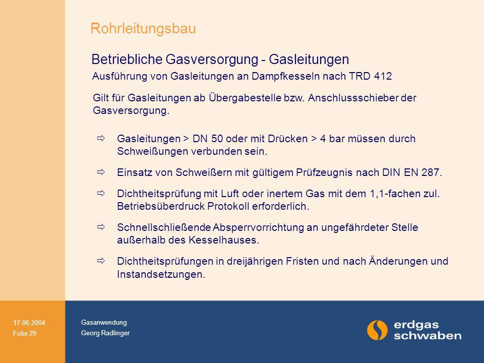 Gasanwendung Georg Radlinger 17.06.2004 Folie 29 Betriebliche Gasversorgung - Gasleitungen Ausführung von Gasleitungen an Dampfkesseln nach TRD 412 Gilt für Gasleitungen ab Übergabestelle bzw.