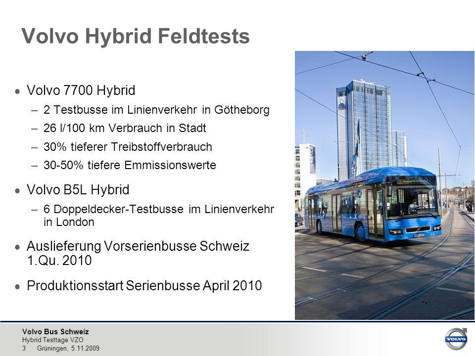 Volvo Bus Schweiz Hybrid Testtage VZO 3 Grüningen, 5.11.2009 Volvo Hybrid Feldtests  Volvo 7700 Hybrid –2 Testbusse im Linienverkehr in Götheborg –26 l/100 km Verbrauch in Stadt –30% tieferer Treibstoffverbrauch –30-50% tiefere Emmissionswerte  Volvo B5L Hybrid –6 Doppeldecker-Testbusse im Linienverkehr in London  Auslieferung Vorserienbusse Schweiz 1.Qu.