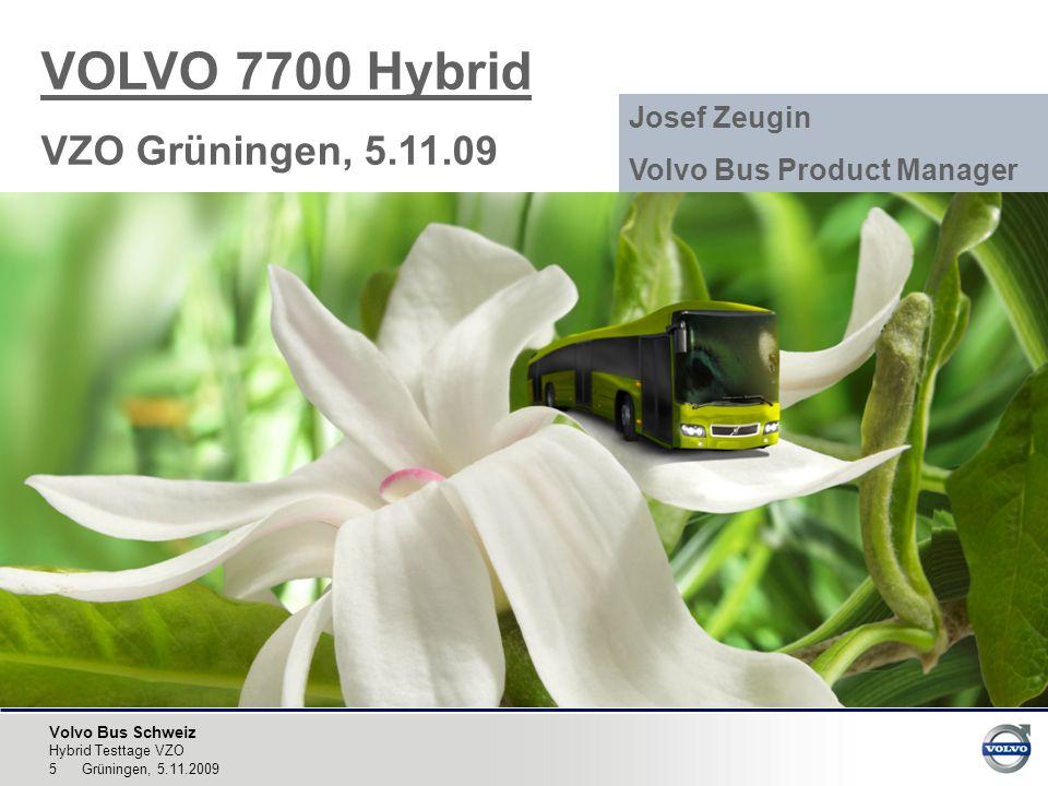 Volvo Bus Schweiz Hybrid Testtage VZO 5 Grüningen, 5.11.2009 VOLVO 7700 Hybrid VZO Grüningen, 5.11.09 Josef Zeugin Volvo Bus Product Manager