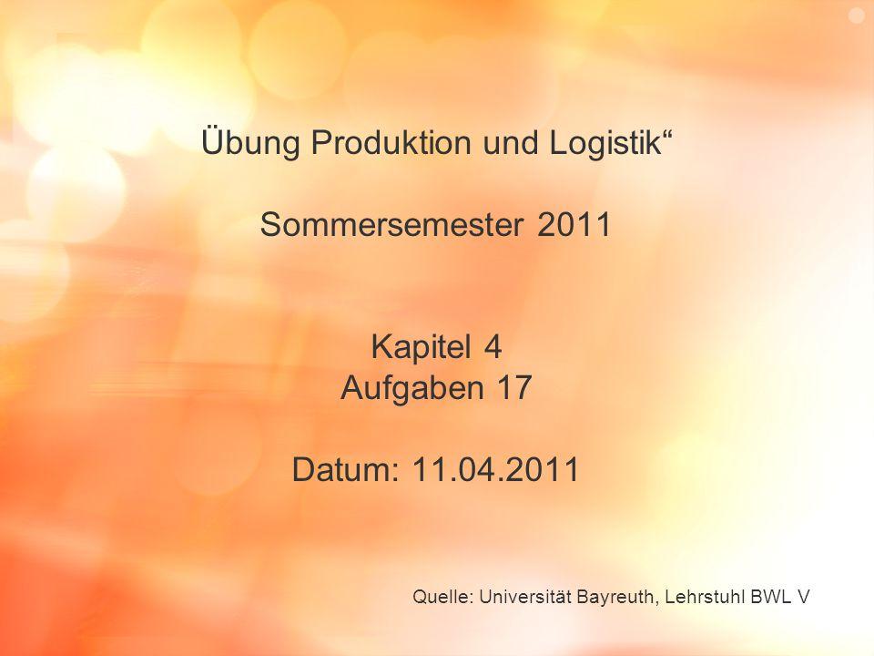 """Übung Produktion und Logistik"""" Sommersemester 2011 Kapitel 4 Aufgaben 17 Datum: 11.04.2011 Quelle: Universität Bayreuth, Lehrstuhl BWL V"""