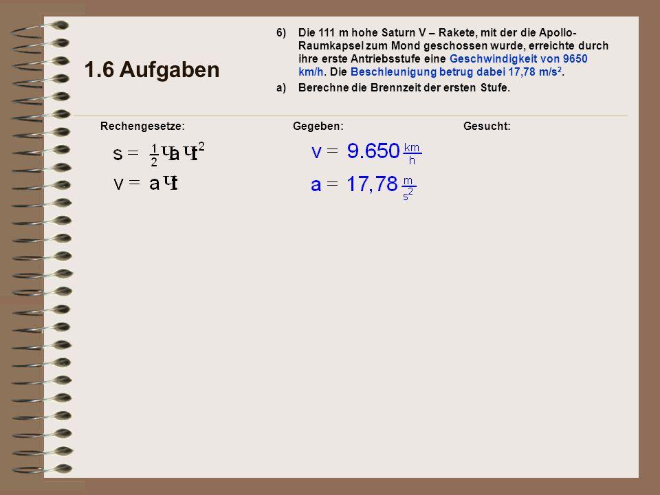 Gegeben: 1.6 Aufgaben Rechengesetze: 6) a)Berechne die Brennzeit der ersten Stufe. Gesucht: Die 111 m hohe Saturn V – Rakete, mit der die Apollo- Raum