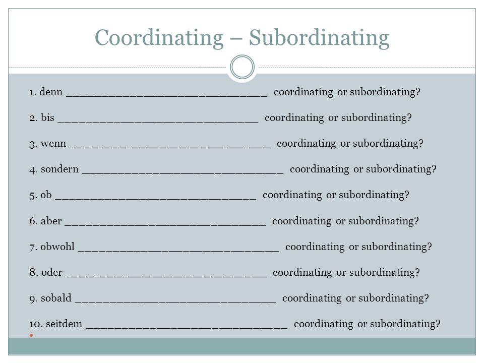 Coordinating – Subordinating 1. denn _____________________________ coordinating or subordinating? 2. bis _____________________________ coordinating or