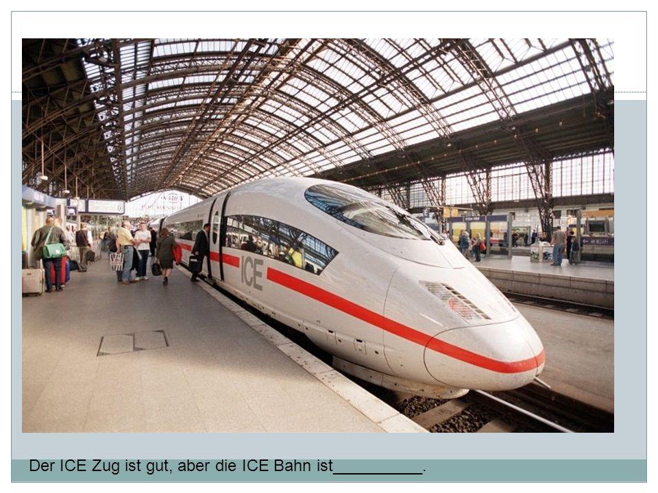 Der ICE Zug ist gut, aber die ICE Bahn ist__________.