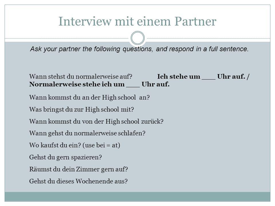 Interview mit einem Partner Wann stehst du normalerweise auf? Ich stehe um ___ Uhr auf. / Normalerweise stehe ich um ___ Uhr auf. Wann kommst du an de