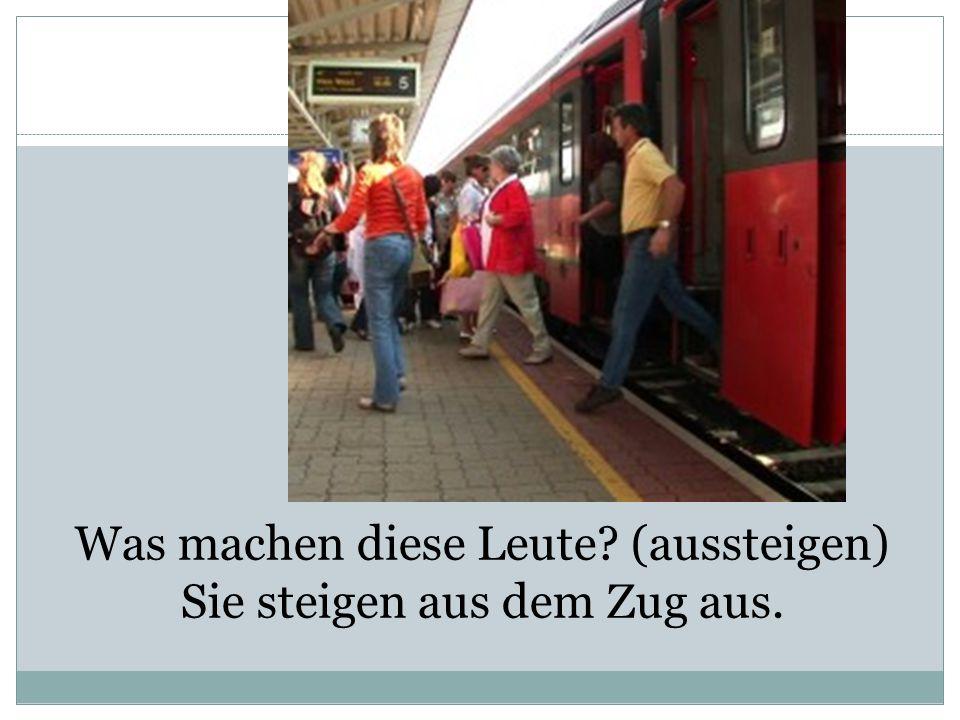 Was machen diese Leute? (aussteigen) Sie steigen aus dem Zug aus.