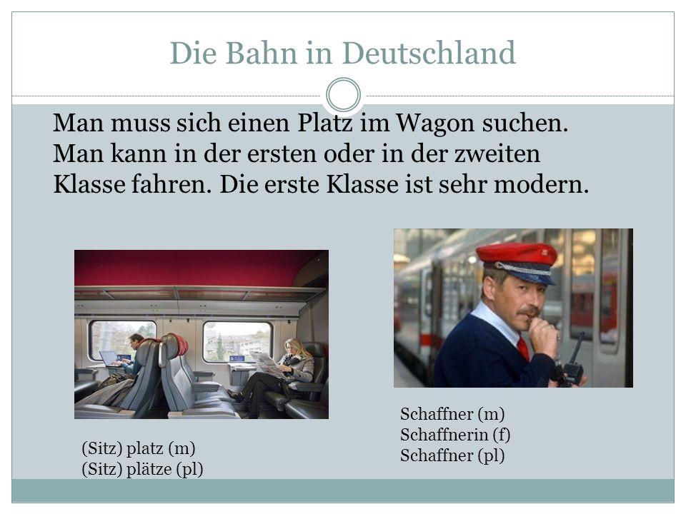Die Bahn in Deutschland Man muss sich einen Platz im Wagon suchen. Man kann in der ersten oder in der zweiten Klasse fahren. Die erste Klasse ist sehr