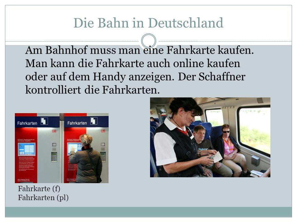 Die Bahn in Deutschland Am Bahnhof muss man eine Fahrkarte kaufen. Man kann die Fahrkarte auch online kaufen oder auf dem Handy anzeigen. Der Schaffne