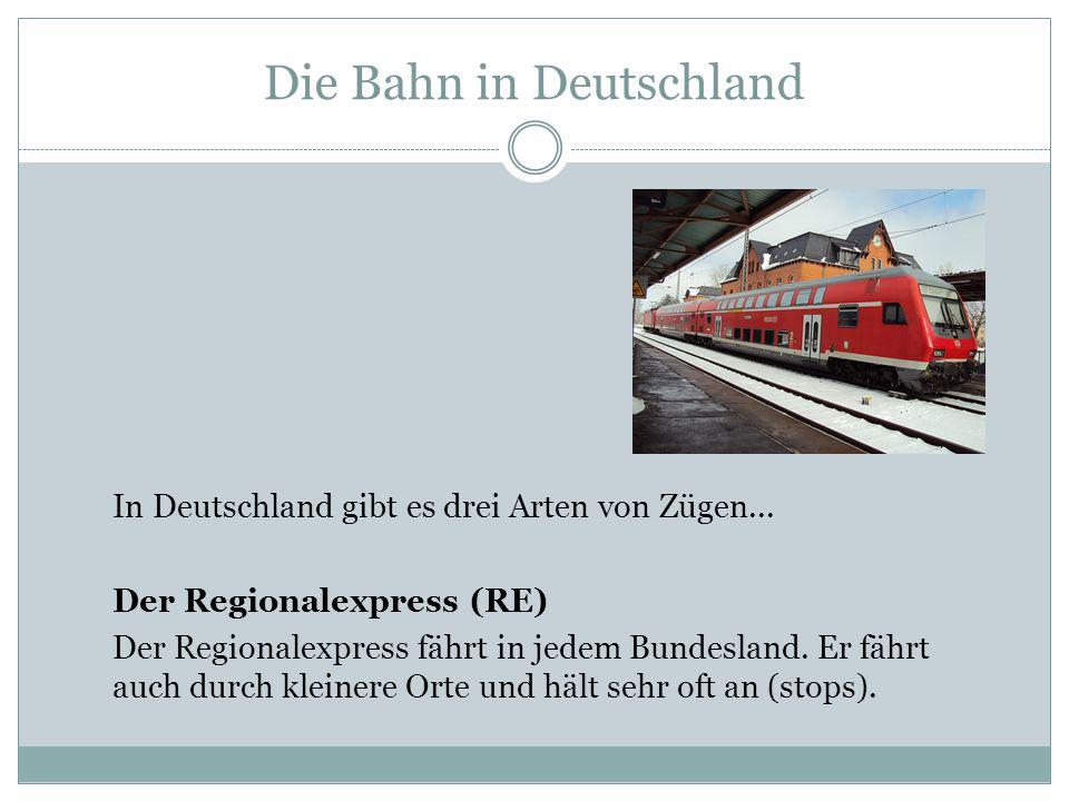 Die Bahn in Deutschland In Deutschland gibt es drei Arten von Zügen... Der Regionalexpress (RE) Der Regionalexpress fährt in jedem Bundesland. Er fähr