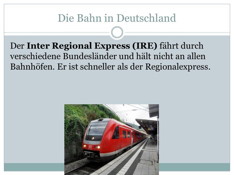 Die Bahn in Deutschland Der Inter Regional Express (IRE) fährt durch verschiedene Bundesländer und hält nicht an allen Bahnhöfen. Er ist schneller als