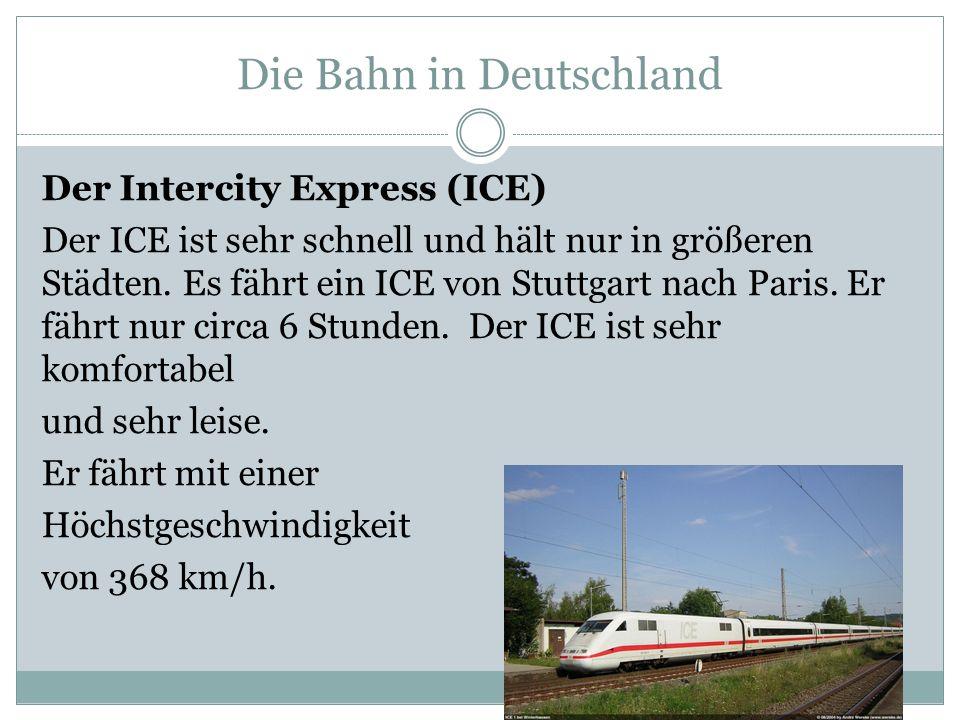 Die Bahn in Deutschland Der Intercity Express (ICE) Der ICE ist sehr schnell und hält nur in größeren Städten. Es fährt ein ICE von Stuttgart nach Par