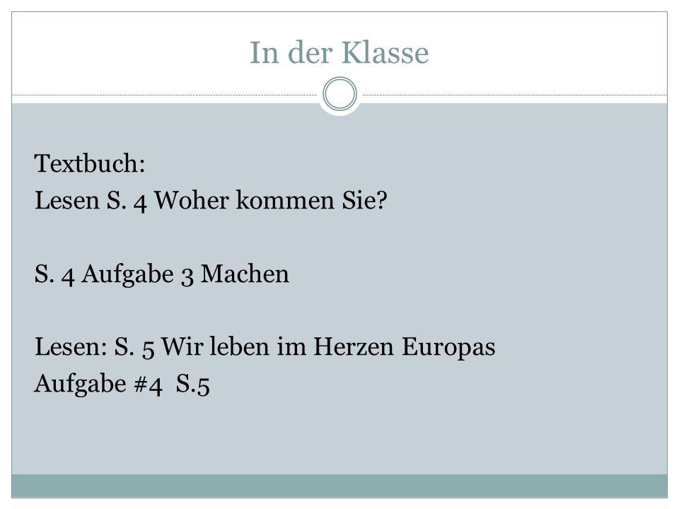 In der Klasse Textbuch: Lesen S. 4 Woher kommen Sie? S. 4 Aufgabe 3 Machen Lesen: S. 5 Wir leben im Herzen Europas Aufgabe #4 S.5