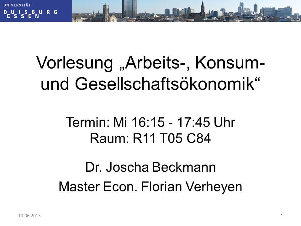 """Vorlesung """"Arbeits-, Konsum- und Gesellschaftsökonomik"""" Termin: Mi 16:15 - 17:45 Uhr Raum: R11 T05 C84 Dr. Joscha Beckmann Master Econ. Florian Verhey"""