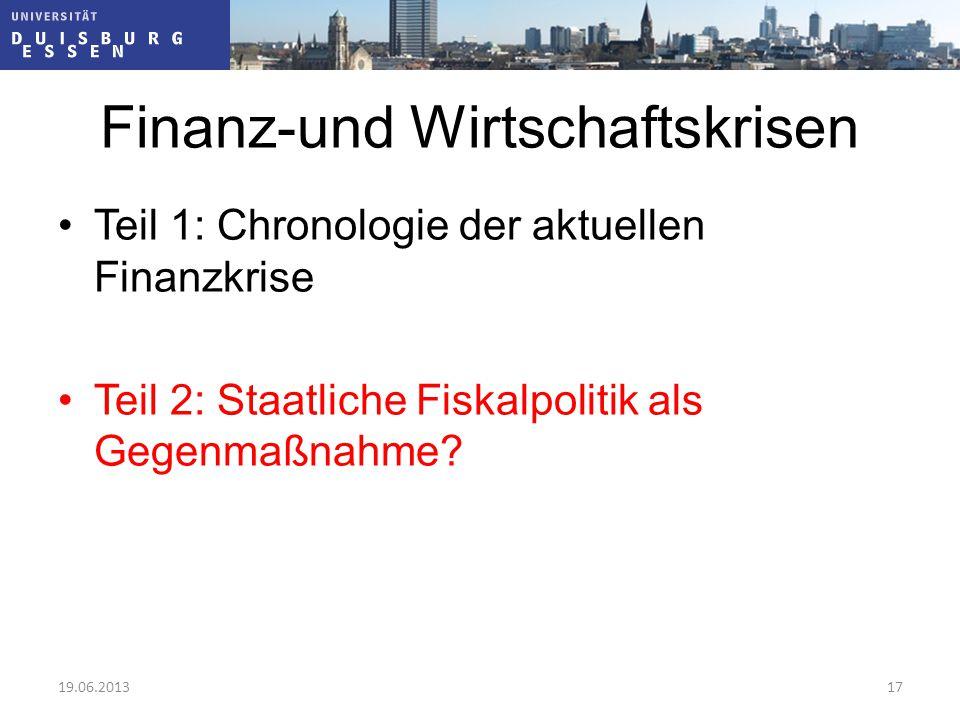 Finanz-und Wirtschaftskrisen Teil 1: Chronologie der aktuellen Finanzkrise Teil 2: Staatliche Fiskalpolitik als Gegenmaßnahme? 19.06.201317