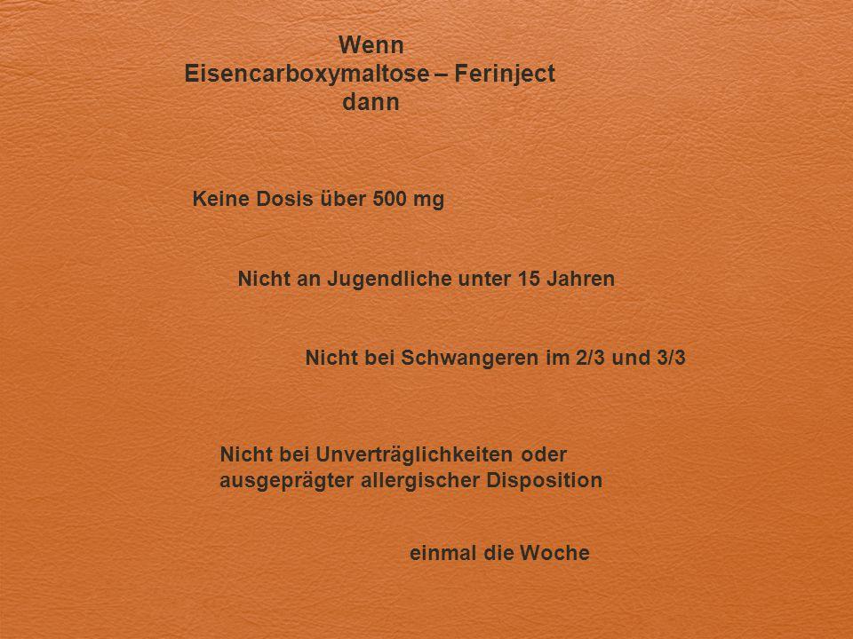 Wenn Eisencarboxymaltose – Ferinject dann Keine Dosis über 500 mg Nicht an Jugendliche unter 15 Jahren Nicht bei Schwangeren im 2/3 und 3/3 Nicht bei