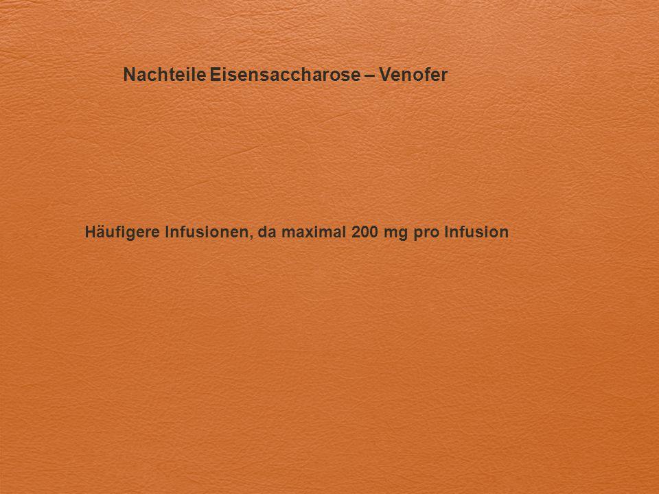 Nachteile Eisensaccharose – Venofer Häufigere Infusionen, da maximal 200 mg pro Infusion