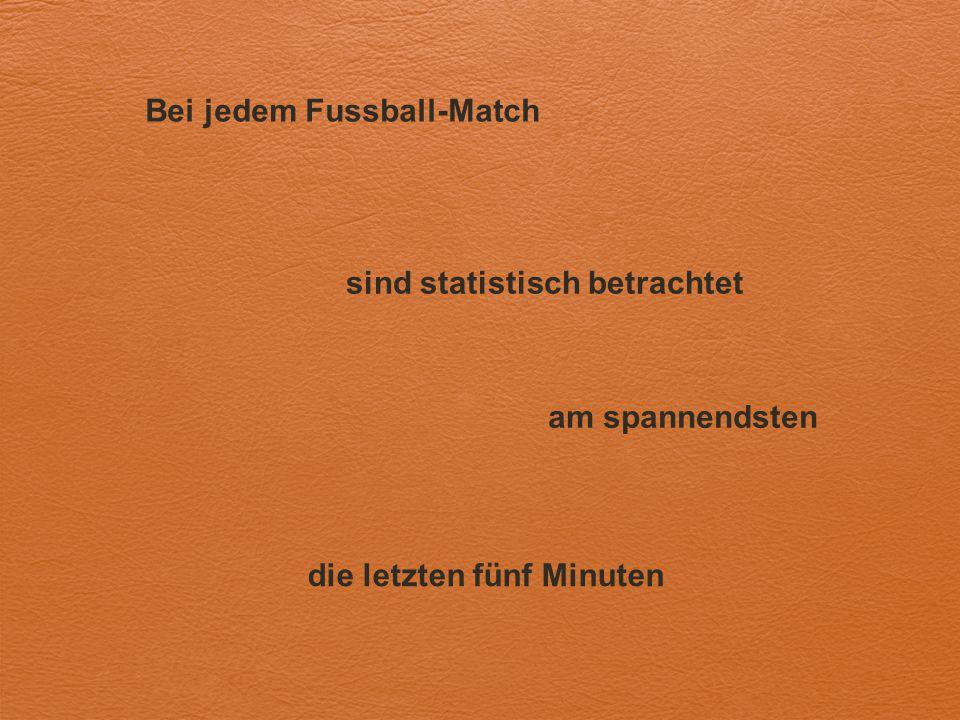 Bei jedem Fussball-Match sind statistisch betrachtet am spannendsten die letzten fünf Minuten