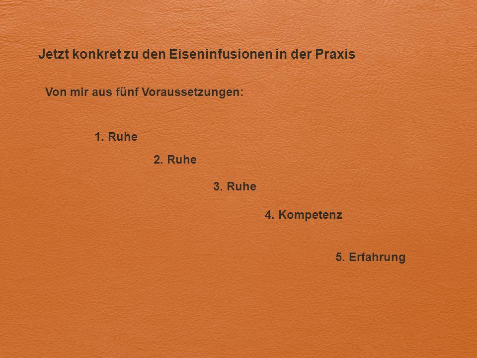 Jetzt konkret zu den Eiseninfusionen in der Praxis Von mir aus fünf Voraussetzungen: 1. Ruhe 2. Ruhe 3. Ruhe 4. Kompetenz 5. Erfahrung