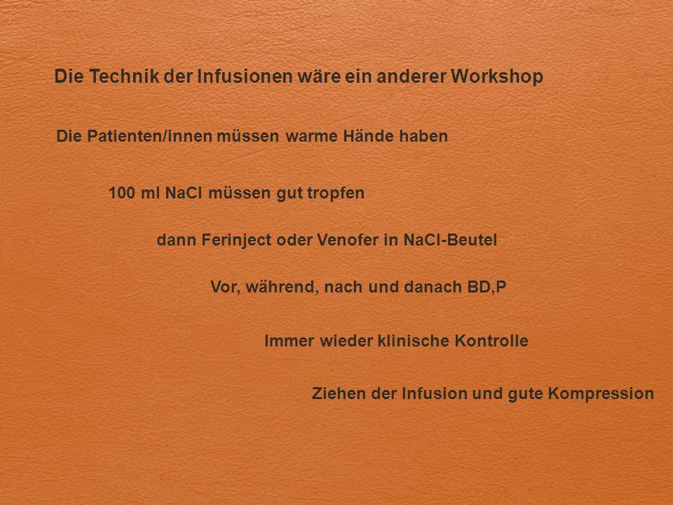 Die Technik der Infusionen wäre ein anderer Workshop Die Patienten/innen müssen warme Hände haben 100 ml NaCl müssen gut tropfen dann Ferinject oder V