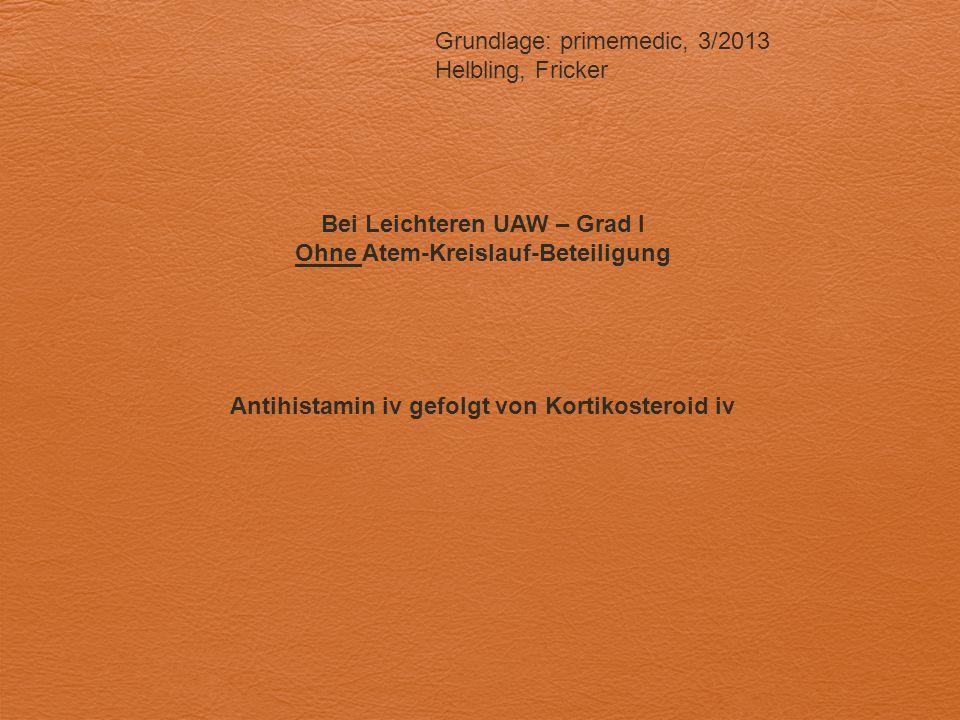 Grundlage: primemedic, 3/2013 Helbling, Fricker Bei Leichteren UAW – Grad I Ohne Atem-Kreislauf-Beteiligung Antihistamin iv gefolgt von Kortikosteroid