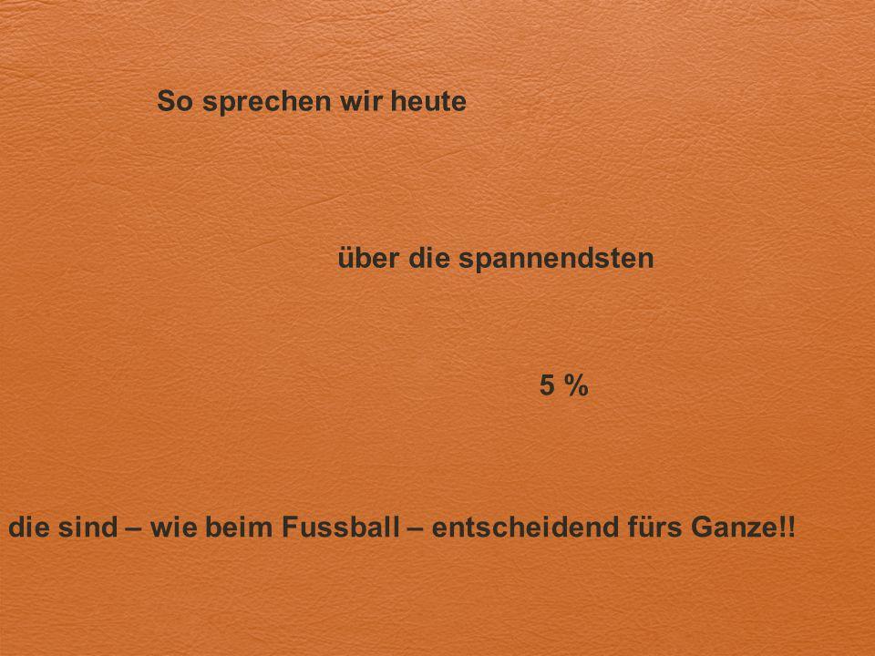 So sprechen wir heute über die spannendsten die sind – wie beim Fussball – entscheidend fürs Ganze!! 5 %