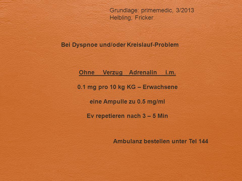 Bei Dyspnoe und/oder Kreislauf-Problem Grundlage: primemedic, 3/2013 Helbling, Fricker Ohne Verzug Adrenalin i.m. 0.1 mg pro 10 kg KG – Erwachsene ein