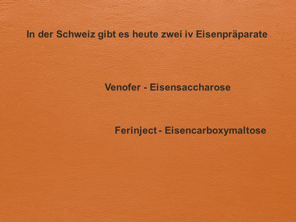 In der Schweiz gibt es heute zwei iv Eisenpräparate Venofer - Eisensaccharose Ferinject - Eisencarboxymaltose