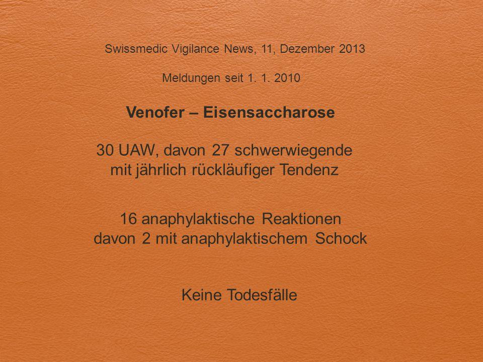 Swissmedic Vigilance News, 11, Dezember 2013 Meldungen seit 1. 1. 2010 Venofer – Eisensaccharose 30 UAW, davon 27 schwerwiegende mit jährlich rückläuf