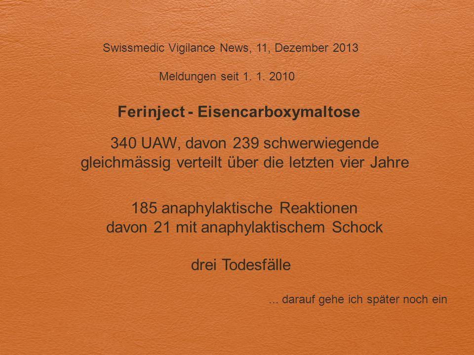 Swissmedic Vigilance News, 11, Dezember 2013 Meldungen seit 1. 1. 2010 Ferinject - Eisencarboxymaltose 340 UAW, davon 239 schwerwiegende gleichmässig