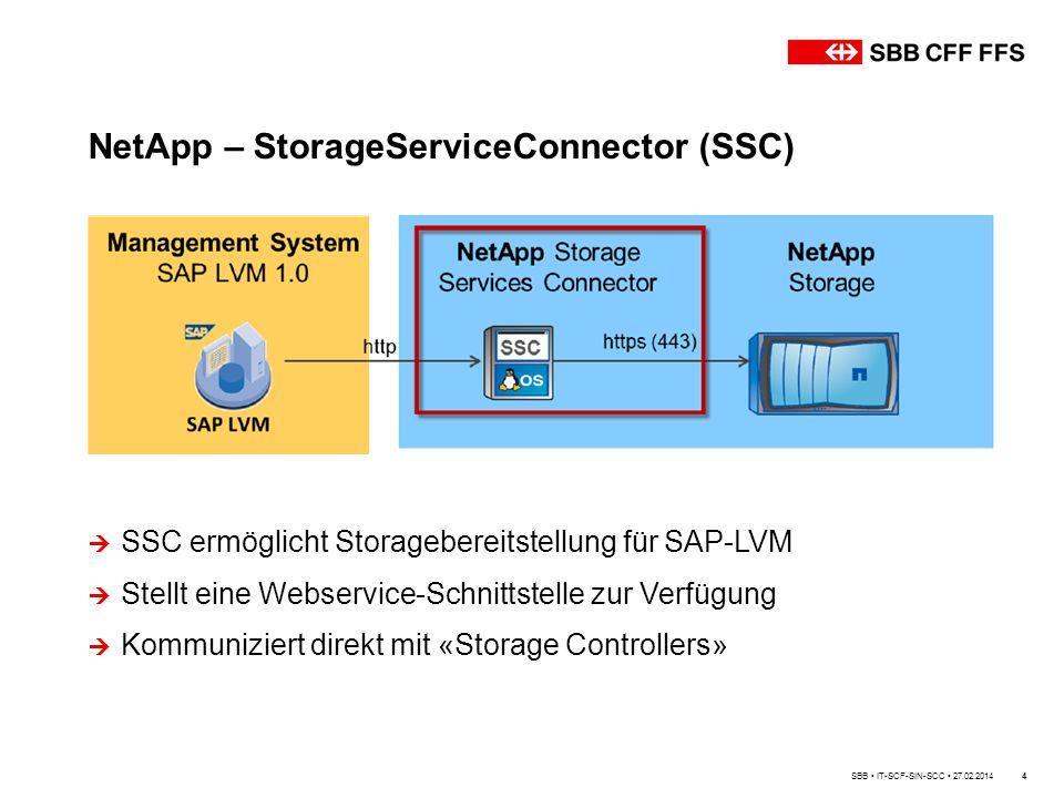 4 NetApp – StorageServiceConnector (SSC)  SSC ermöglicht Storagebereitstellung für SAP-LVM  Stellt eine Webservice-Schnittstelle zur Verfügung  Kommuniziert direkt mit «Storage Controllers» SBB IT-SCF-SIN-SCC 27.02.2014