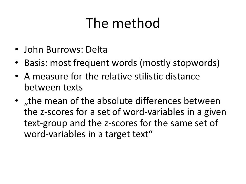 "The method John Burrows: Delta Basis: most frequent words (mostly stopwords) A measure for the relative stilistic distance between texts ""the mean of the absolute differences between the z-scores for a set of word-variables in a given text-group and the z-scores for the same set of word-variables in a target text"