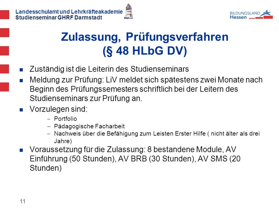 Landesschulamt und Lehrkräfteakademie Studienseminar GHRF Darmstadt 11 Zuständig ist die Leiterin des Studienseminars Meldung zur Prüfung: LiV meldet sich spätestens zwei Monate nach Beginn des Prüfungssemesters schriftlich bei der Leitern des Studienseminars zur Prüfung an.