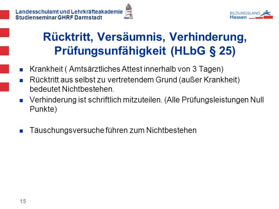 Landesschulamt und Lehrkräfteakademie Studienseminar GHRF Darmstadt 15 Krankheit ( Amtsärztliches Attest innerhalb von 3 Tagen) Rücktritt aus selbst zu vertretendem Grund (außer Krankheit) bedeutet Nichtbestehen.