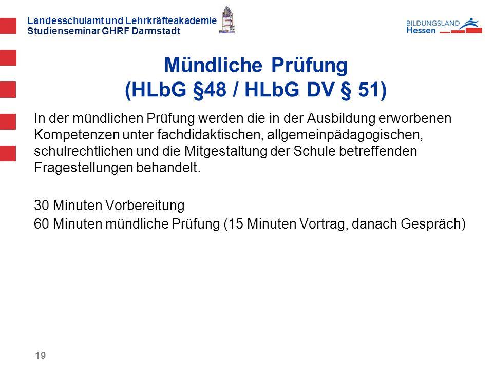 Landesschulamt und Lehrkräfteakademie Studienseminar GHRF Darmstadt 19 In der mündlichen Prüfung werden die in der Ausbildung erworbenen Kompetenzen unter fachdidaktischen, allgemeinpädagogischen, schulrechtlichen und die Mitgestaltung der Schule betreffenden Fragestellungen behandelt.