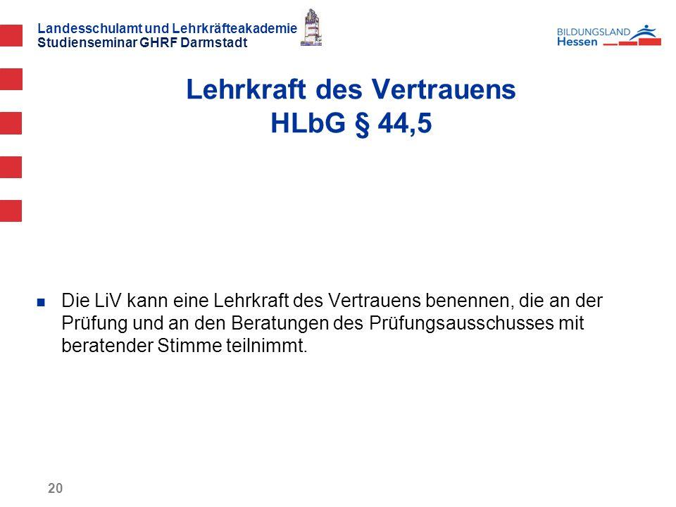 Landesschulamt und Lehrkräfteakademie Studienseminar GHRF Darmstadt 20 Die LiV kann eine Lehrkraft des Vertrauens benennen, die an der Prüfung und an den Beratungen des Prüfungsausschusses mit beratender Stimme teilnimmt.