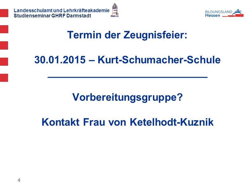 Landesschulamt und Lehrkräfteakademie Studienseminar GHRF Darmstadt Termin der Zeugnisfeier: 30.01.2015 – Kurt-Schumacher-Schule ____________________________ Vorbereitungsgruppe.