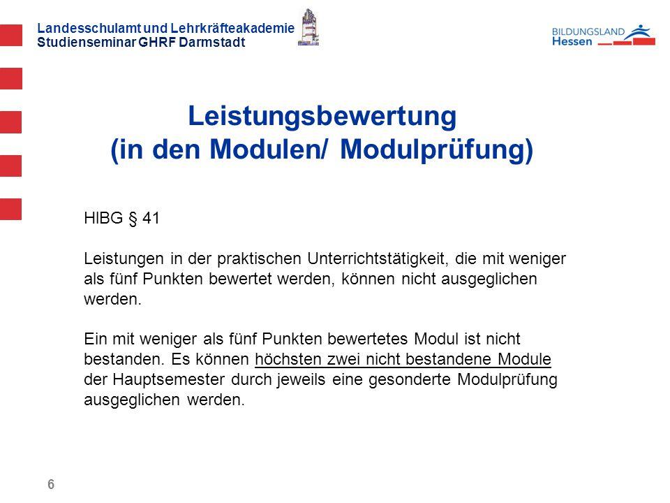 Landesschulamt und Lehrkräfteakademie Studienseminar GHRF Darmstadt Leistungsbewertung (in den Modulen/ Modulprüfung) 6 HlBG § 41 Leistungen in der praktischen Unterrichtstätigkeit, die mit weniger als fünf Punkten bewertet werden, können nicht ausgeglichen werden.