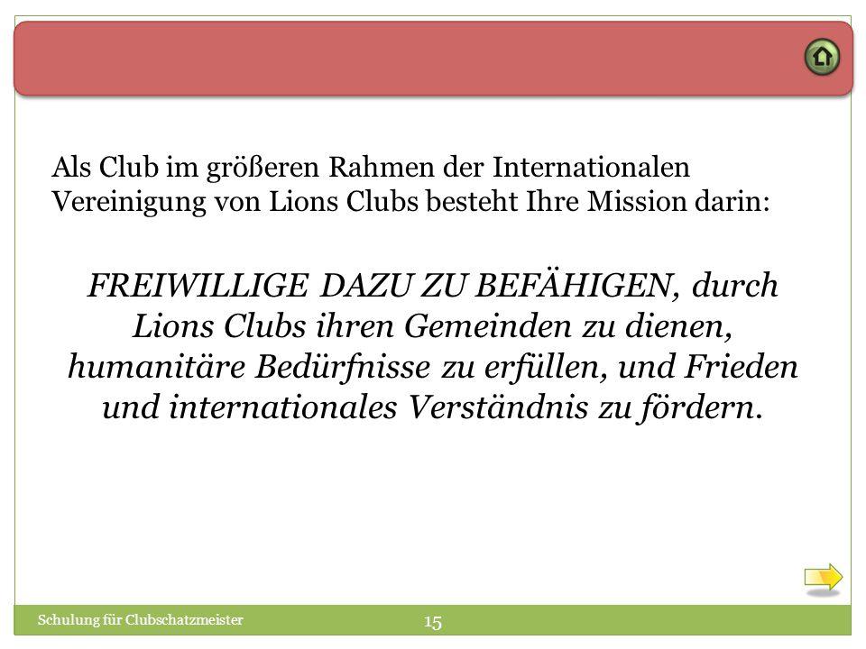 Schulung für Clubschatzmeister 15 Als Club im größeren Rahmen der Internationalen Vereinigung von Lions Clubs besteht Ihre Mission darin: FREIWILLIGE DAZU ZU BEFÄHIGEN, durch Lions Clubs ihren Gemeinden zu dienen, humanitäre Bedürfnisse zu erfüllen, und Frieden und internationales Verständnis zu fördern.