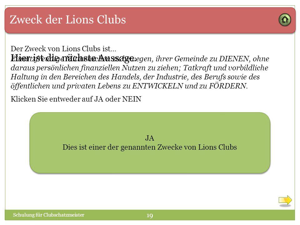 Zweck der Lions Clubs Der Zweck von Lions Clubs ist… Einsatzfreudige Mitmenschen zu bewegen, ihrer Gemeinde zu DIENEN, ohne daraus persönlichen finanziellen Nutzen zu ziehen; Tatkraft und vorbildliche Haltung in den Bereichen des Handels, der Industrie, des Berufs sowie des öffentlichen und privaten Lebens zu ENTWICKELN und zu FÖRDERN.