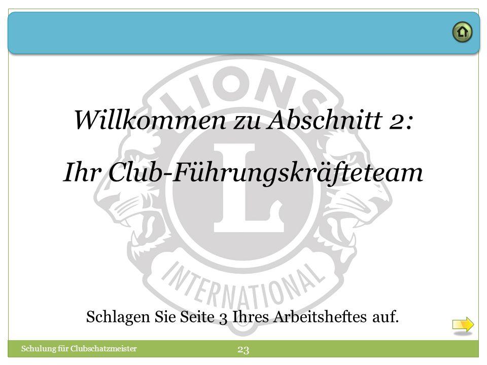 Schulung für Clubschatzmeister 23 Willkommen zu Abschnitt 2: Ihr Club-Führungskräfteteam Schlagen Sie Seite 3 Ihres Arbeitsheftes auf.