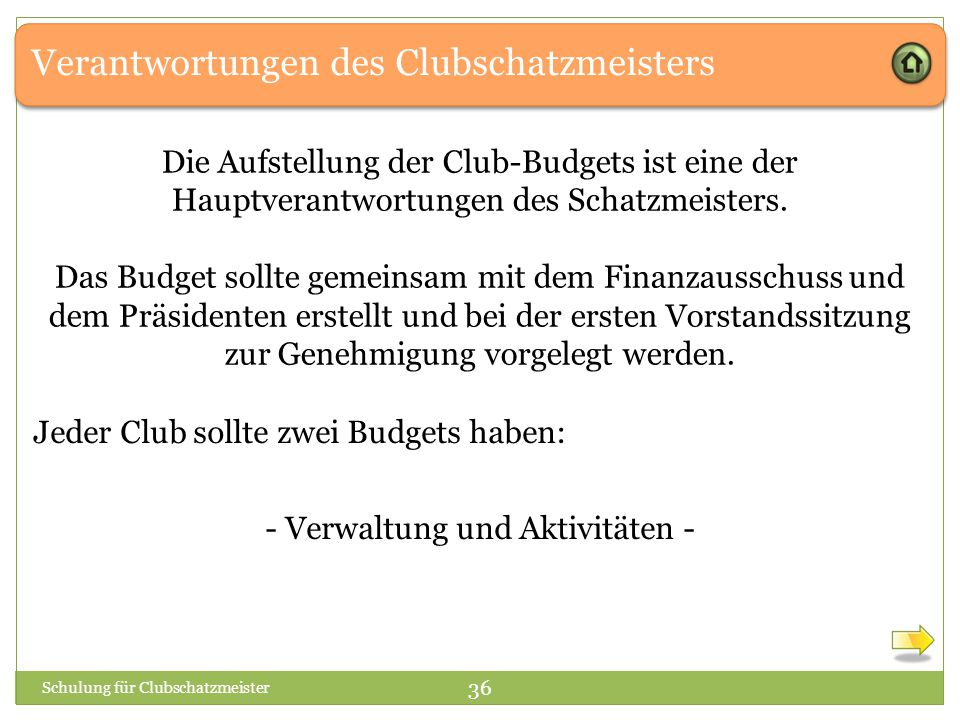 Verantwortungen des Clubschatzmeisters Schulung für Clubschatzmeister 36 Jeder Club sollte zwei Budgets haben: - Verwaltung und Aktivitäten - Die Aufstellung der Club-Budgets ist eine der Hauptverantwortungen des Schatzmeisters.