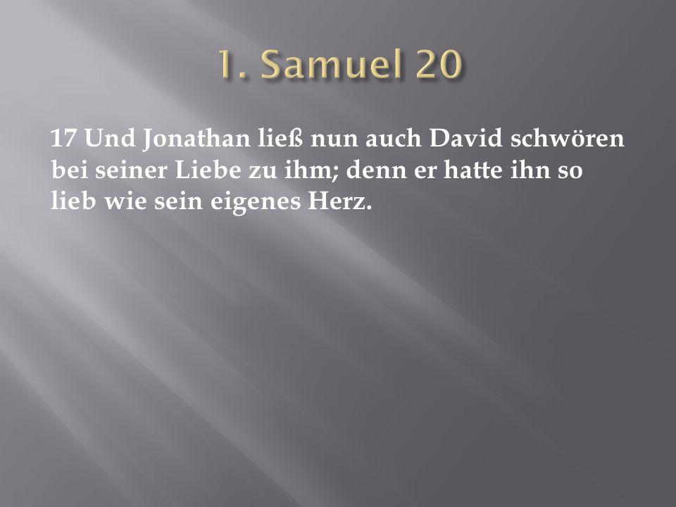17 Und Jonathan ließ nun auch David schwören bei seiner Liebe zu ihm; denn er hatte ihn so lieb wie sein eigenes Herz.
