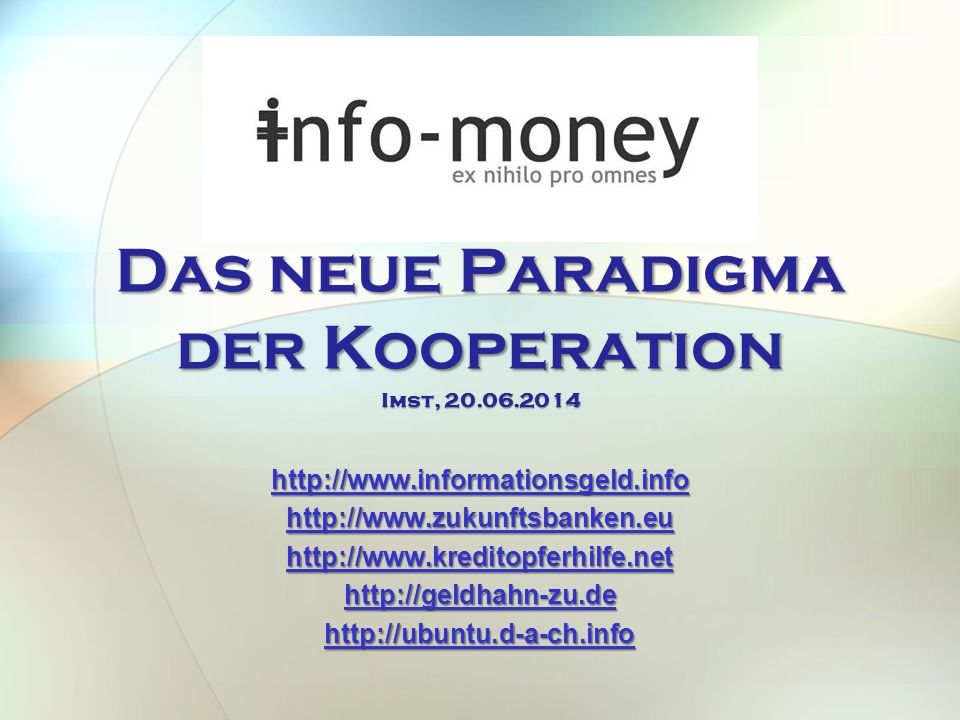 Das neue Paradigma der Kooperation http://www.informationsgeld.info http://www.zukunftsbanken.eu http://www.kreditopferhilfe.net http://geldhahn-zu.de http://ubuntu.d-a-ch.info Imst, 20.06.2014