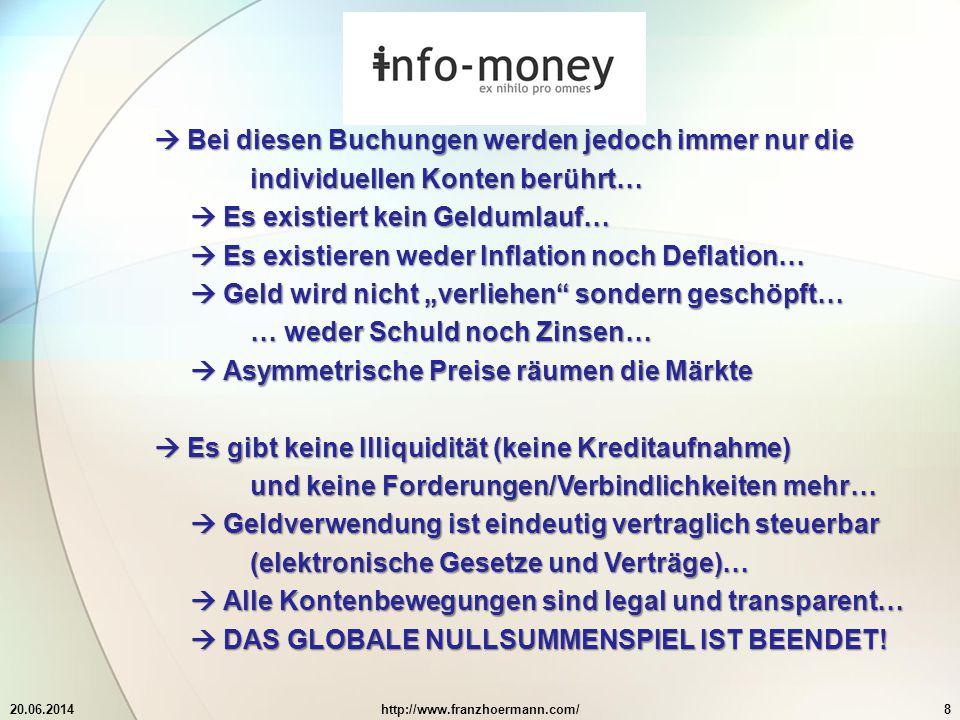 """20.06.2014http://www.franzhoermann.com/8  Bei diesen Buchungen werden jedoch immer nur die individuellen Konten berührt…  Es existiert kein Geldumlauf…  Es existieren weder Inflation noch Deflation…  Geld wird nicht """"verliehen sondern geschöpft… … weder Schuld noch Zinsen…  Asymmetrische Preise räumen die Märkte  Es gibt keine Illiquidität (keine Kreditaufnahme) und keine Forderungen/Verbindlichkeiten mehr…  Geldverwendung ist eindeutig vertraglich steuerbar (elektronische Gesetze und Verträge)…  Alle Kontenbewegungen sind legal und transparent…  DAS GLOBALE NULLSUMMENSPIEL IST BEENDET!"""