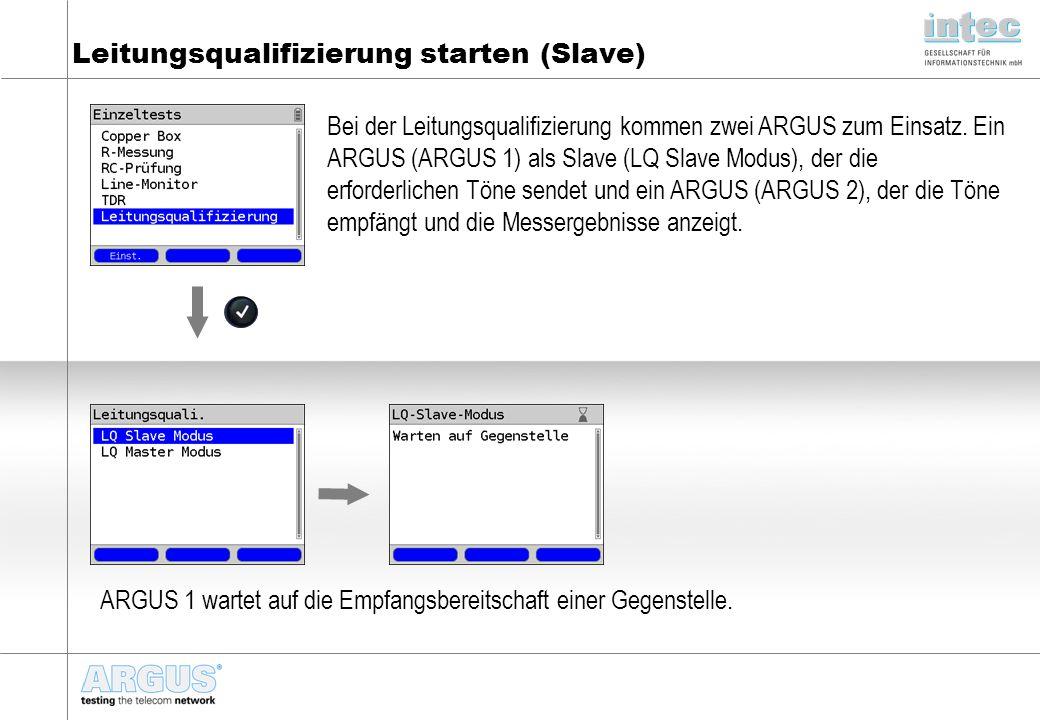Leitungsqualifizierung starten (Slave) Bei der Leitungsqualifizierung kommen zwei ARGUS zum Einsatz. Ein ARGUS (ARGUS 1) als Slave (LQ Slave Modus), d