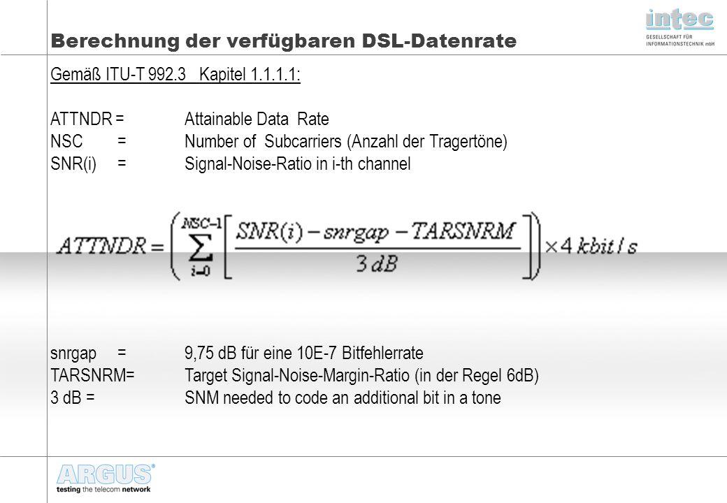 Berechnung der verfügbaren DSL-Datenrate Gemäß ITU-T 992.3 Kapitel 1.1.1.1: ATTNDR = Attainable Data Rate NSC=Number of Subcarriers (Anzahl der Tragertöne) SNR(i)=Signal-Noise-Ratio in i-th channel snrgap=9,75 dB für eine 10E-7 Bitfehlerrate TARSNRM=Target Signal-Noise-Margin-Ratio (in der Regel 6dB) 3 dB =SNM needed to code an additional bit in a tone