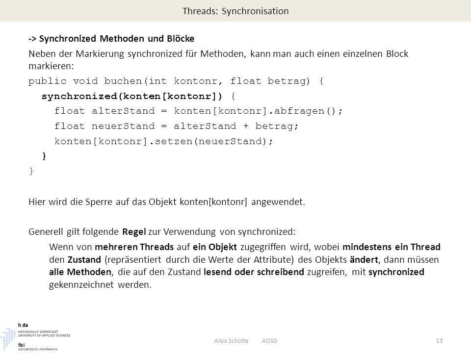 Threads: Synchronisation -> Synchronized Methoden und Blöcke Neben der Markierung synchronized für Methoden, kann man auch einen einzelnen Block markieren: public void buchen(int kontonr, float betrag) { synchronized(konten[kontonr]) { float alterStand = konten[kontonr].abfragen(); float neuerStand = alterStand + betrag; konten[kontonr].setzen(neuerStand); } Hier wird die Sperre auf das Objekt konten[kontonr] angewendet.