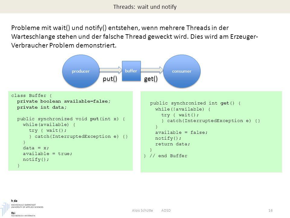 Threads: wait und notify Alois Schütte AOSD16 Probleme mit wait() und notify() entstehen, wenn mehrere Threads in der Warteschlange stehen und der falsche Thread geweckt wird.