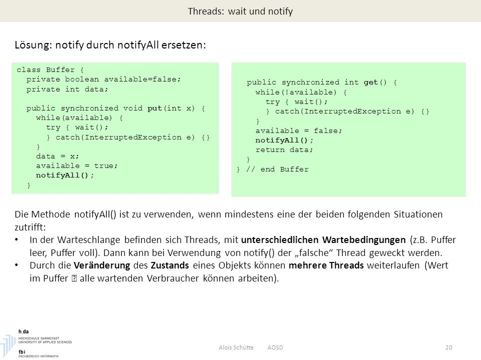 Threads: wait und notify Alois Schütte AOSD20 Lösung: notify durch notifyAll ersetzen: class Buffer { private boolean available=false; private int data; public synchronized void put(int x) { while(available) { try { wait(); } catch(InterruptedException e) {} } data = x; available = true; notifyAll(); } public synchronized int get() { while(!available) { try { wait(); } catch(InterruptedException e) {} } available = false; notifyAll(); return data; } } // end Buffer Die Methode notifyAll() ist zu verwenden, wenn mindestens eine der beiden folgenden Situationen zutrifft: In der Warteschlange befinden sich Threads, mit unterschiedlichen Wartebedingungen (z.B.