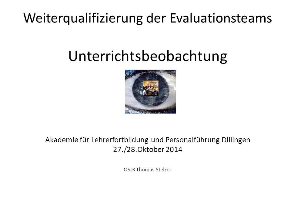 Weiterqualifizierung der Evaluationsteams Unterrichtsbeobachtung Akademie für Lehrerfortbildung und Personalführung Dillingen 27./28.Oktober 2014 OStR Thomas Stelzer